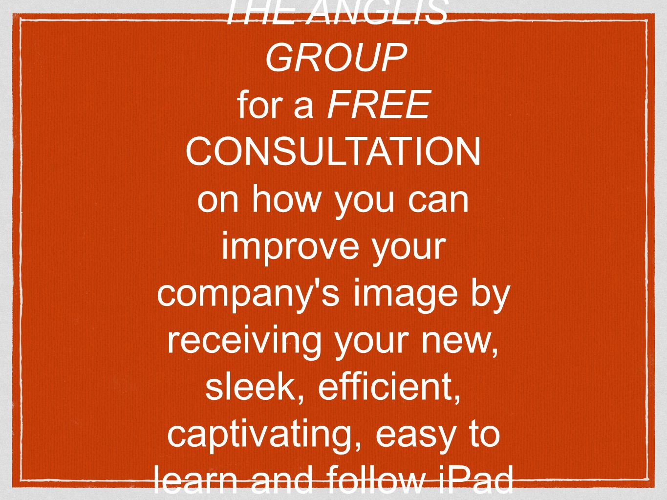 Or you could simply contact THE ANGLIS GROUP for a FREE CONSULTATION on how you can improve your company s image by receiving your new, sleek, efficient, captivating, easy to learn and follow iPad presentation in less than 30 days!