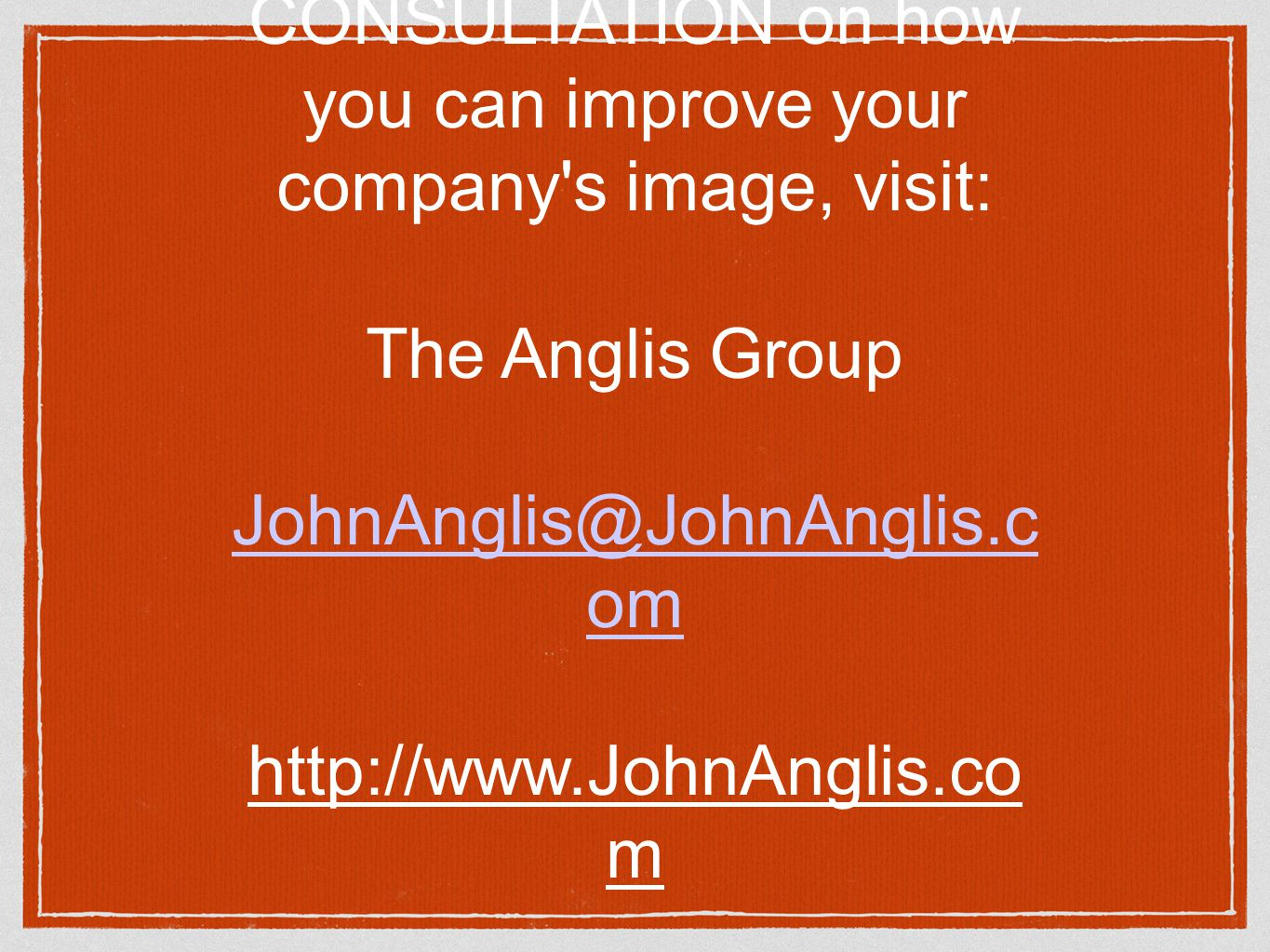 For a FREE CONSULTATION on how you can improve your company s image, visit: The Anglis Group JohnAnglis@JohnAnglis.c om http://www.JohnAnglis.co m (860) 651-3424