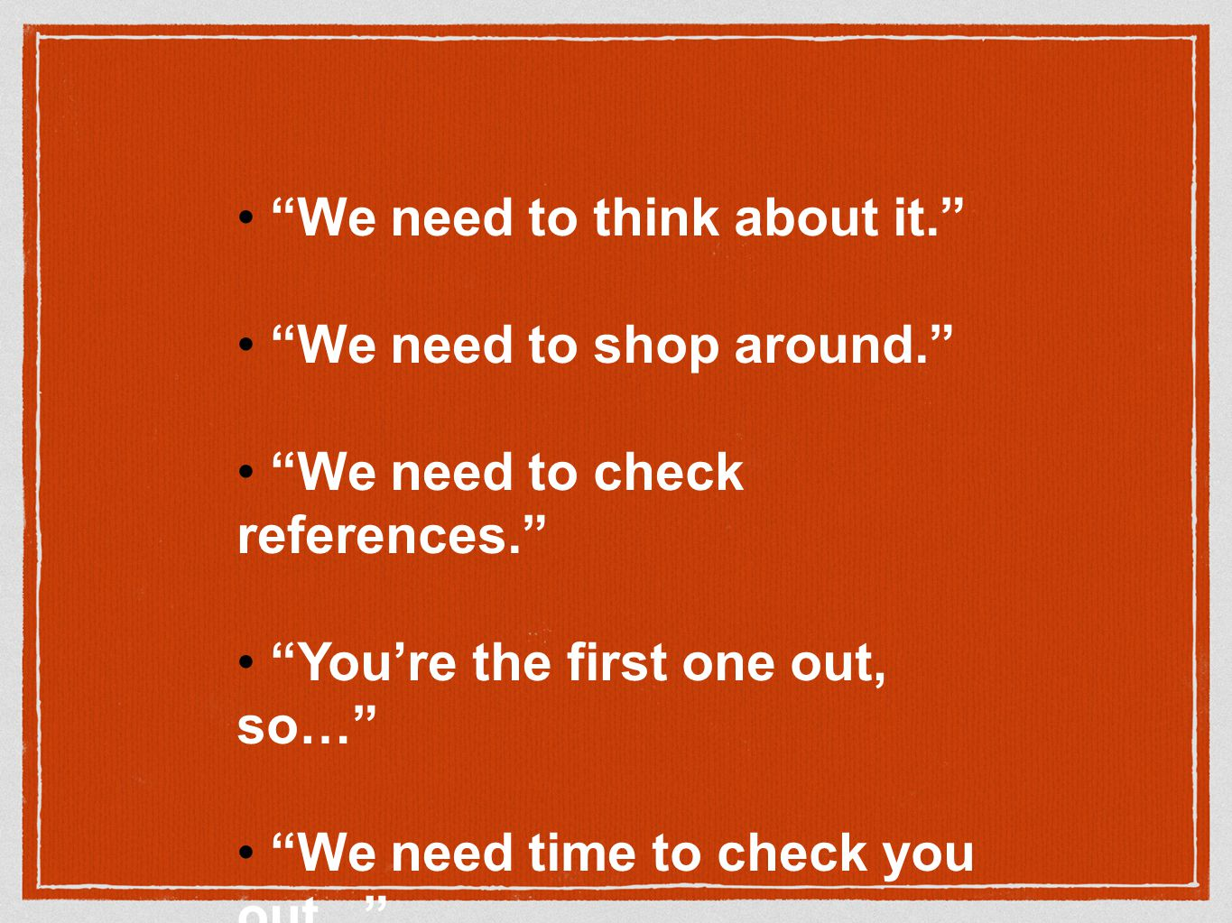 We need to think about it. We need to shop around. We need to check references. You're the first one out, so… We need time to check you out... We need to check with…