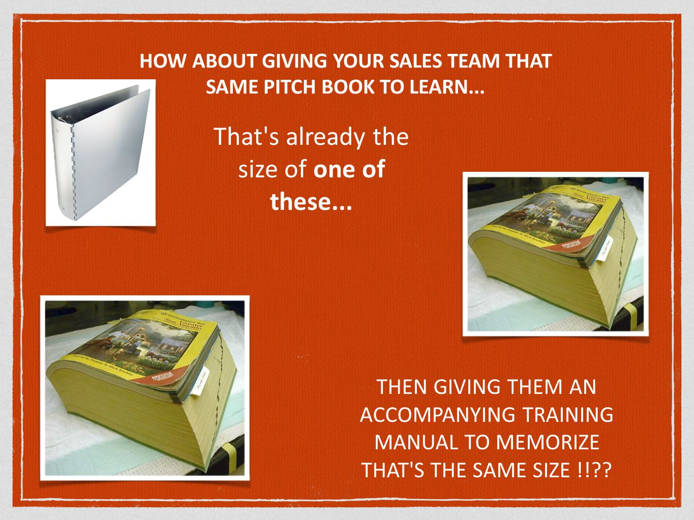 HOW ABOUT GIVING YOUR SALES TEAM THAT SAME PITCH BOOK TO LEARN...