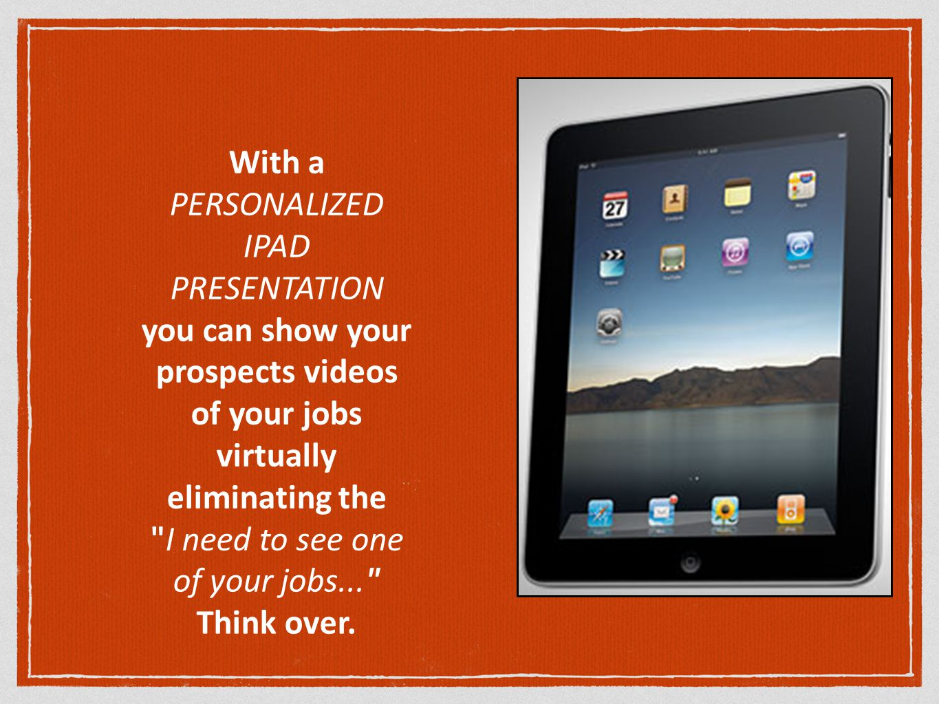 With a PERSONALIZED IPAD PRESENTATION you can show your prospects videos of your jobs virtually eliminating the I need to see one of your jobs... Think over.