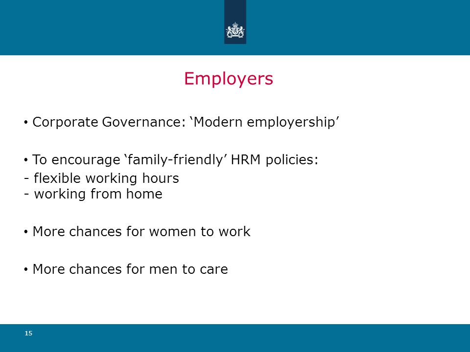 15 Employers Corporate Governance: 'Modern employership' To encourage 'family-friendly' HRM policies: - flexible working hours - working from home More chances for women to work More chances for men to care