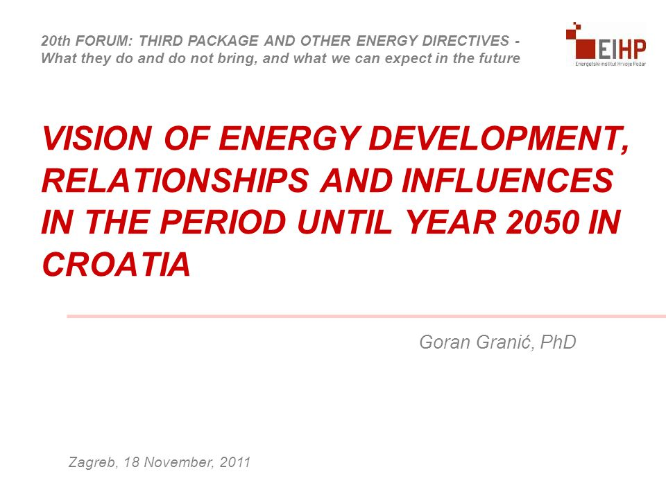 VISION OF ENERGY DEVELOPMENT, RELATIONSHIPS AND INFLUENCES IN THE PERIOD UNTIL YEAR 2050 IN CROATIA Goran Granić, PhD Zagreb, 18 November, 2011 20th FORUM: THIRD PACKAGE AND OTHER ENERGY DIRECTIVES - What they do and do not bring, and what we can expect in the future