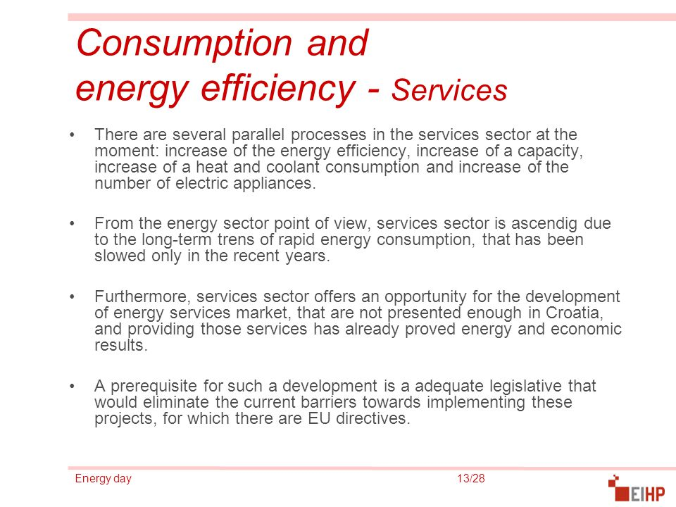 Energy day 13/28 Consumption and energy efficiency - Services There are several parallel processes in the services sector at the moment: increase of the energy efficiency, increase of a capacity, increase of a heat and coolant consumption and increase of the number of electric appliances.