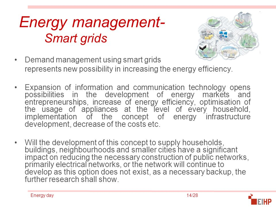 Energy day 14/28 Energy management- Smart grids Demand management using smart grids represents new possibility in increasing the energy efficiency. Ex