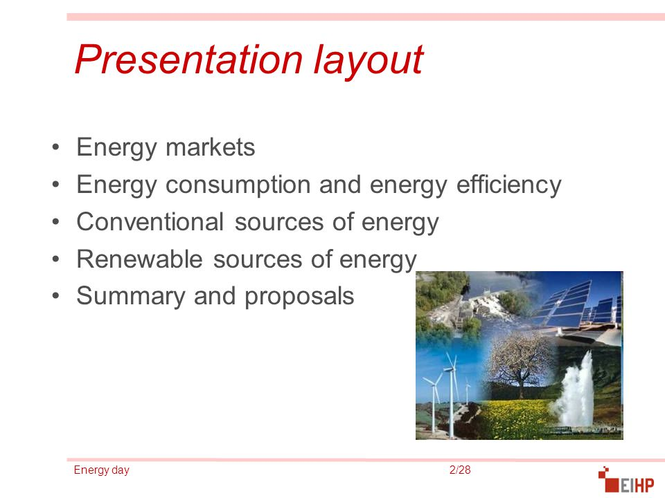 Energy day 2/28 Presentation layout Energy markets Energy consumption and energy efficiency Conventional sources of energy Renewable sources of energy Summary and proposals