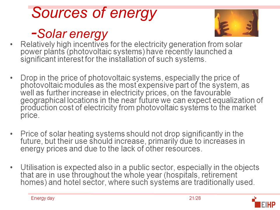 Energy day 21/28 Sources of energy - Solar energy Relatively high incentives for the electricity generation from solar power plants (photovoltaic systems) have recently launched a significant interest for the installation of such systems.
