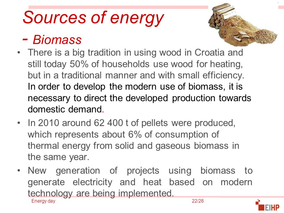 Energy day 22/28 Sources of energy - Biomass There is a big tradition in using wood in Croatia and still today 50% of households use wood for heating, but in a traditional manner and with small efficiency.
