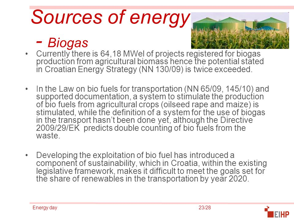 Energy day 23/28 Sources of energy - Biogas Currently there is 64,18 MWel of projects registered for biogas production from agricultural biomass hence the potential stated in Croatian Energy Strategy (NN 130/09) is twice exceeded.