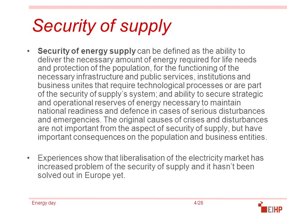 Energy day 4/28 Security of supply Security of energy supply can be defined as the ability to deliver the necessary amount of energy required for life needs and protection of the population, for the functioning of the necessary infrastructure and public services, institutions and business unites that require technological processes or are part of the security of supply's system; and ability to secure strategic and operational reserves of energy necessary to maintain national readiness and defence in cases of serious disturbances and emergencies.