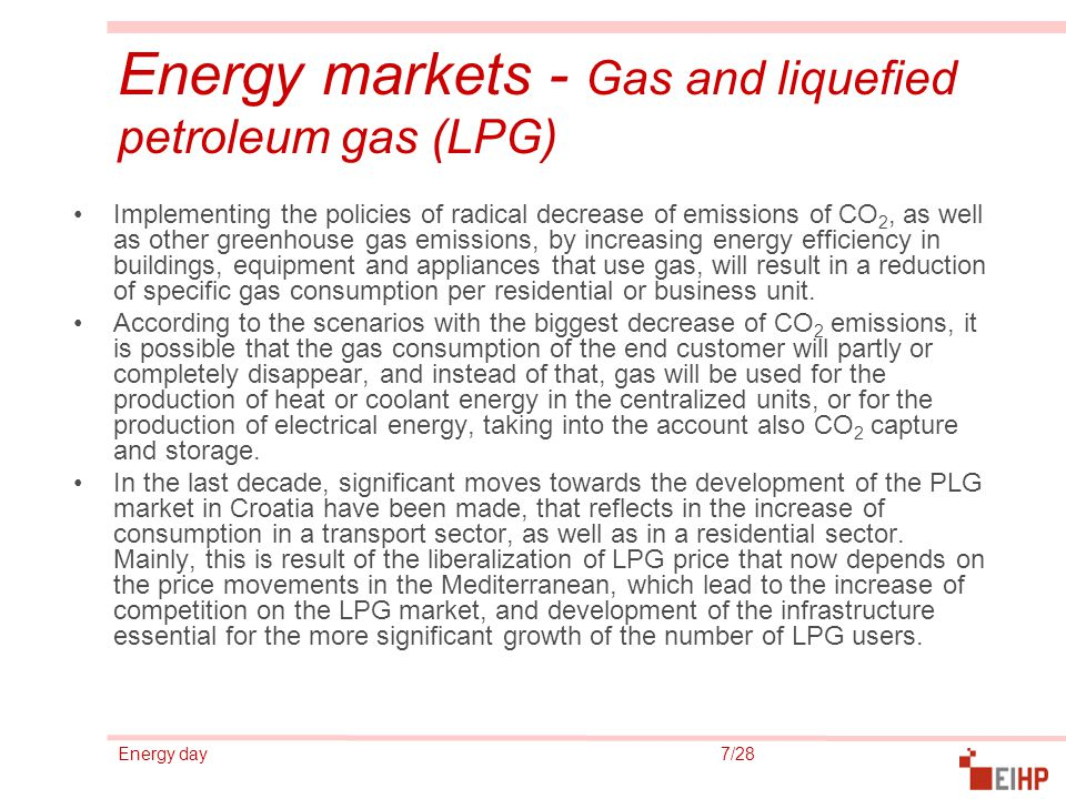 Energy day 7/28 Energy markets - Gas and liquefied petroleum gas (LPG) Implementing the policies of radical decrease of emissions of CO 2, as well as other greenhouse gas emissions, by increasing energy efficiency in buildings, equipment and appliances that use gas, will result in a reduction of specific gas consumption per residential or business unit.