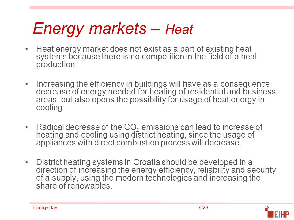 Energy day 8/28 Energy markets – Heat Heat energy market does not exist as a part of existing heat systems because there is no competition in the field of a heat production.