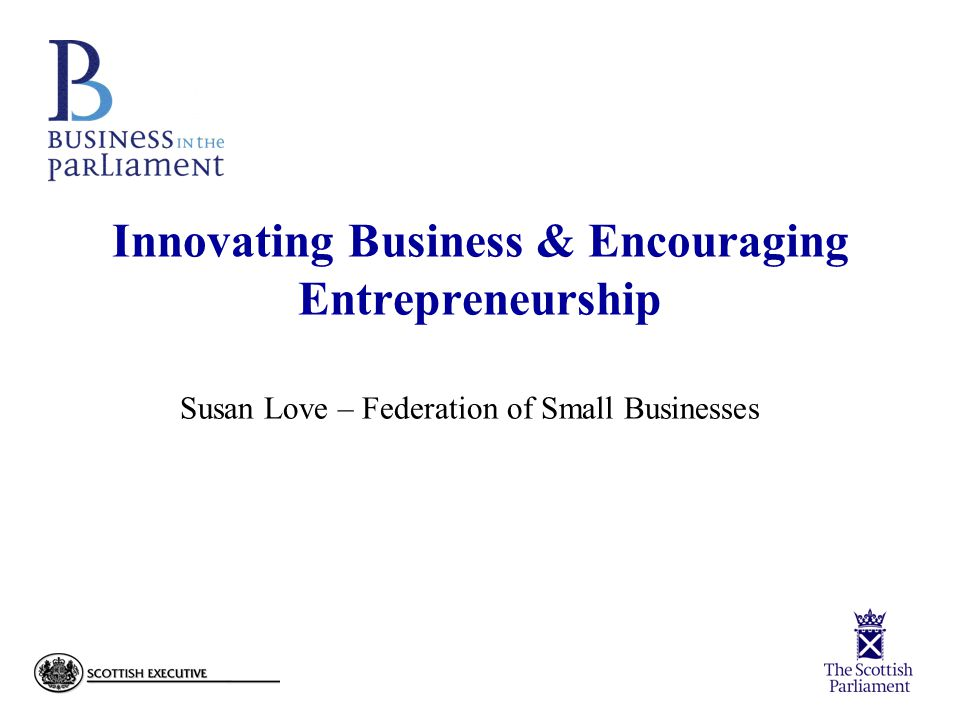 Innovating Business & Encouraging Entrepreneurship Susan Love – Federation of Small Businesses