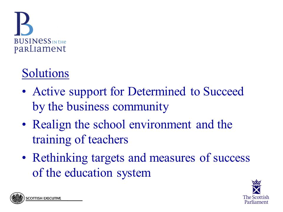 Solutions Active support for Determined to Succeed by the business community Realign the school environment and the training of teachers Rethinking targets and measures of success of the education system