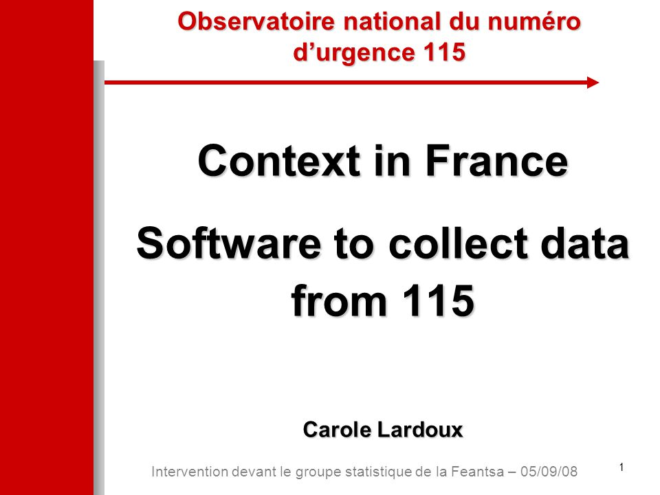1 Intervention devant le groupe statistique de la Feantsa – 05/09/08 Observatoire national du numéro d'urgence 115 Context in France Software to collect data from 115 Carole Lardoux