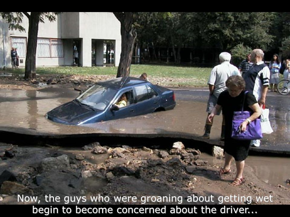 Now, the guys who were groaning about getting wet begin to become concerned about the driver...