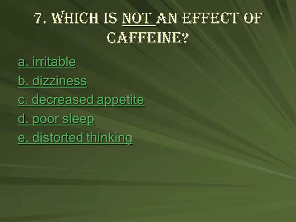 7. Which is not an effect of caffeine. a. irritable a.
