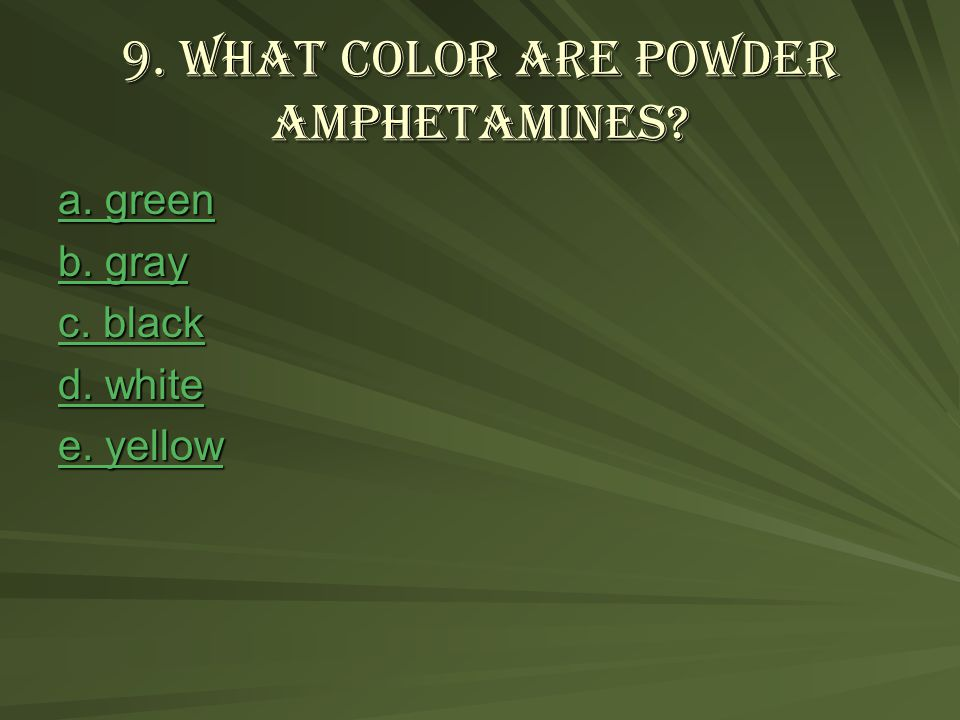 9.What color are powder amphetamines. a. green a.