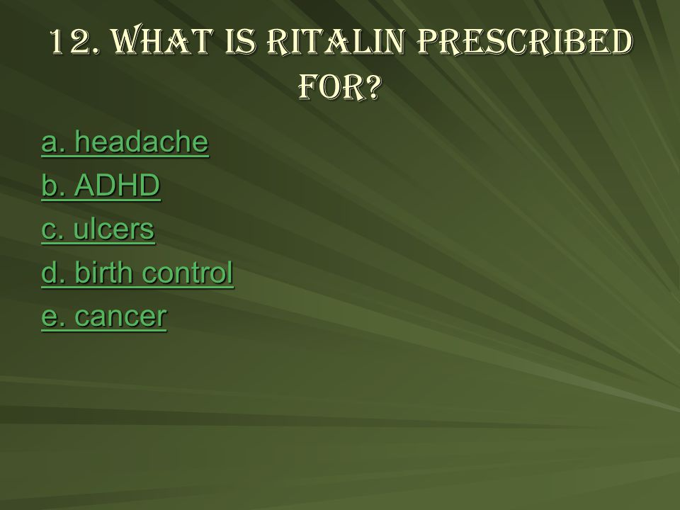 12.What is Ritalin prescribed for. a. headache a.