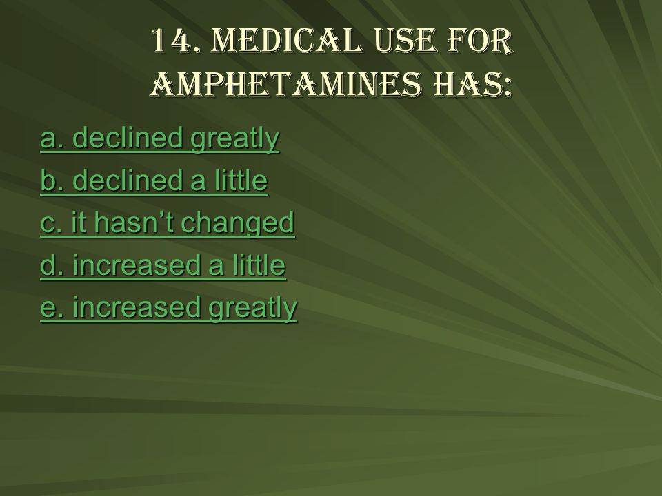 14. Medical use for amphetamines has: a. declined greatly a.
