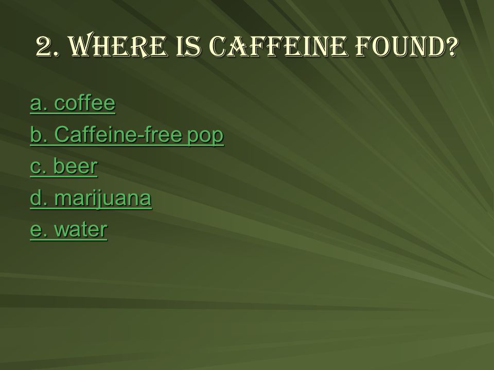 2. Where is caffeine found. a. coffee a. coffee b.