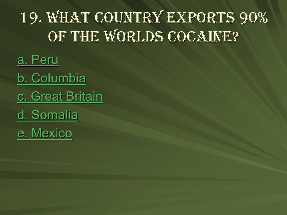 19. What country exports 90% of the worlds cocaine.