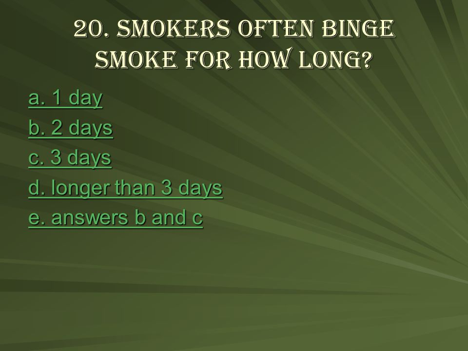 20. Smokers often binge smoke for how long. a. 1 day a.