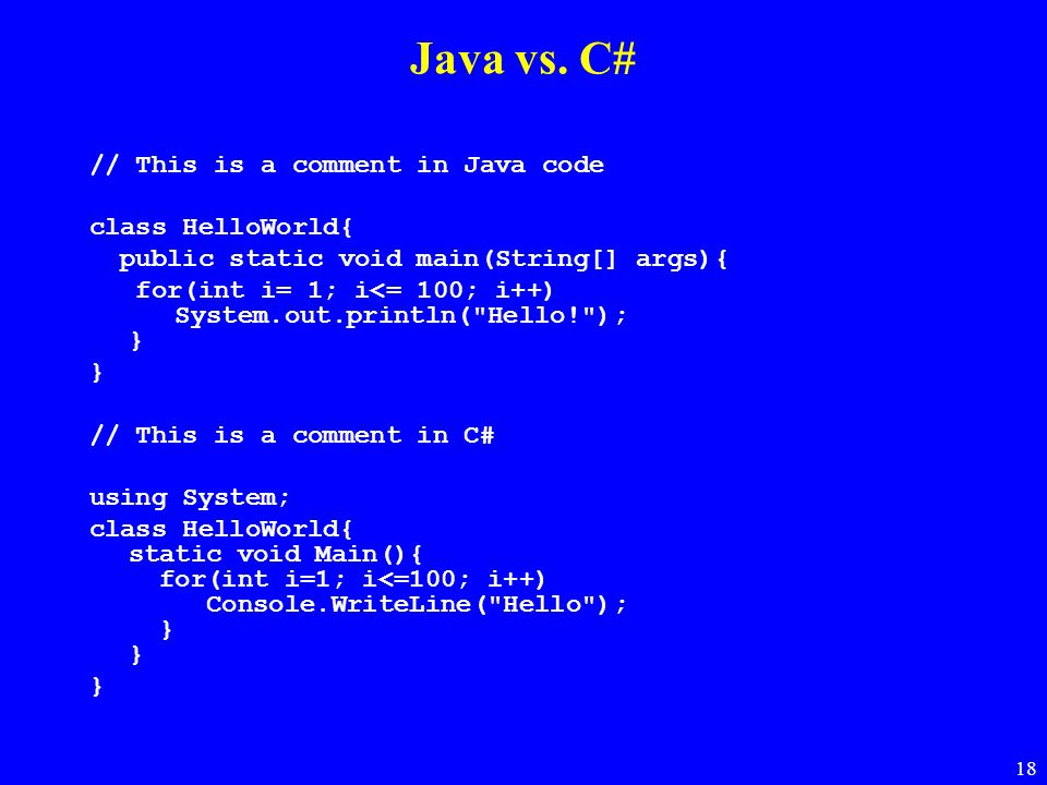 18 Java vs. C# // This is a comment in Java code class HelloWorld{ public static void main(String[] args){ for(int i= 1; i<= 100; i++) System.out.prin