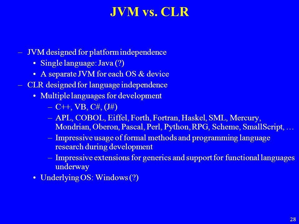 28 JVM vs. CLR –JVM designed for platform independence Single language: Java (?) A separate JVM for each OS & device –CLR designed for language indepe