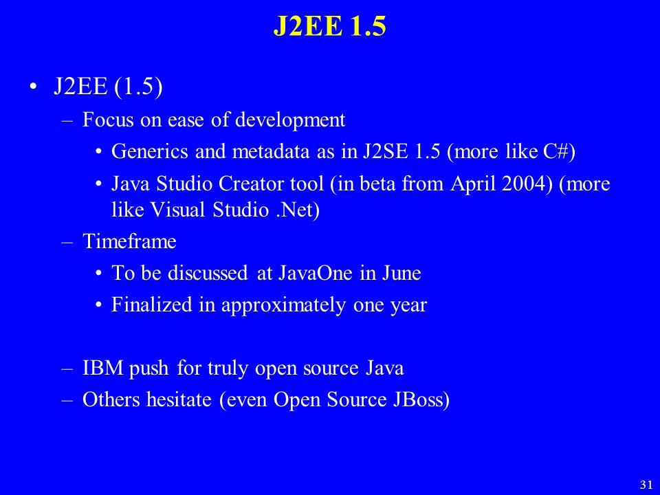 31 J2EE 1.5 J2EE (1.5) –Focus on ease of development Generics and metadata as in J2SE 1.5 (more like C#) Java Studio Creator tool (in beta from April