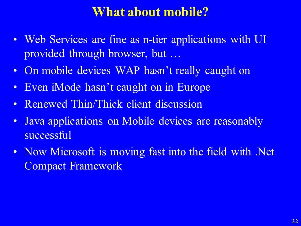 32 What about mobile? Web Services are fine as n-tier applications with UI provided through browser, but … On mobile devices WAP hasn't really caught