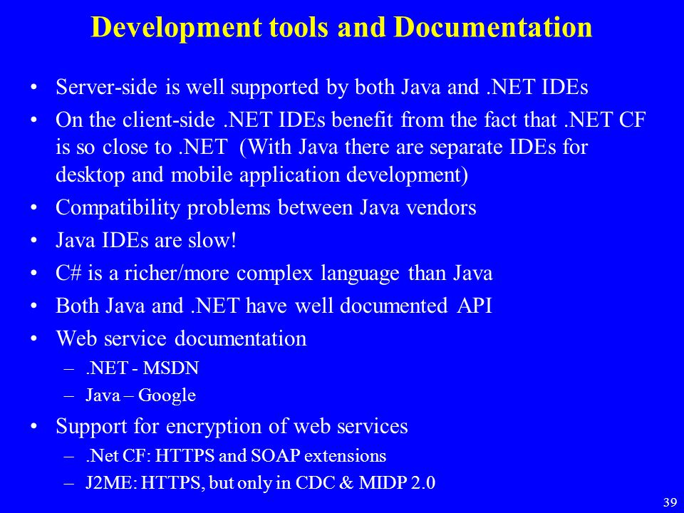 39 Development tools and Documentation Server-side is well supported by both Java and.NET IDEs On the client-side.NET IDEs benefit from the fact that.
