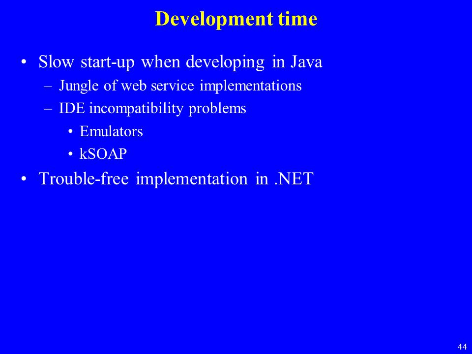 44 Development time Slow start-up when developing in Java –Jungle of web service implementations –IDE incompatibility problems Emulators kSOAP Trouble