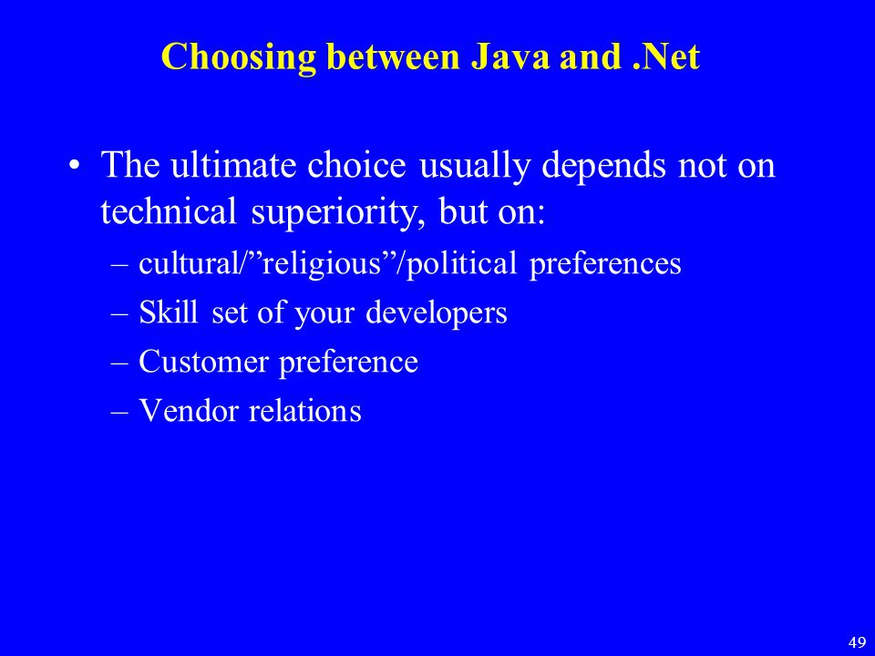 """49 Choosing between Java and.Net The ultimate choice usually depends not on technical superiority, but on: –cultural/""""religious""""/political preferences"""
