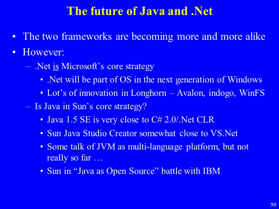 50 The future of Java and.Net The two frameworks are becoming more and more alike However: –.Net is Microsoft's core strategy.Net will be part of OS i