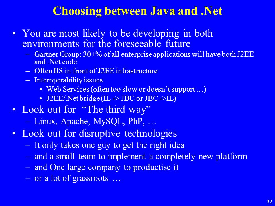 52 Choosing between Java and.Net You are most likely to be developing in both environments for the foreseeable future –Gartner Group: 30+% of all ente