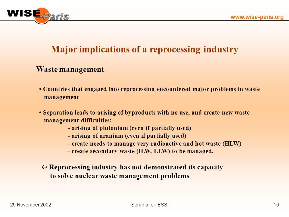 www.wise-paris.org Seminar on ESS29 November 200210 Major implications of a reprocessing industry Waste management Countries that engaged into reprocessing encountered major problems in waste management Separation leads to arising of byproducts with no use, and create new waste management difficulties: - arising of plutonium (even if partially used) - arising of uranium (even if partially used) - create needs to manage very radioactive and hot waste (HLW) - create secondary waste (ILW, LLW) to be managed.