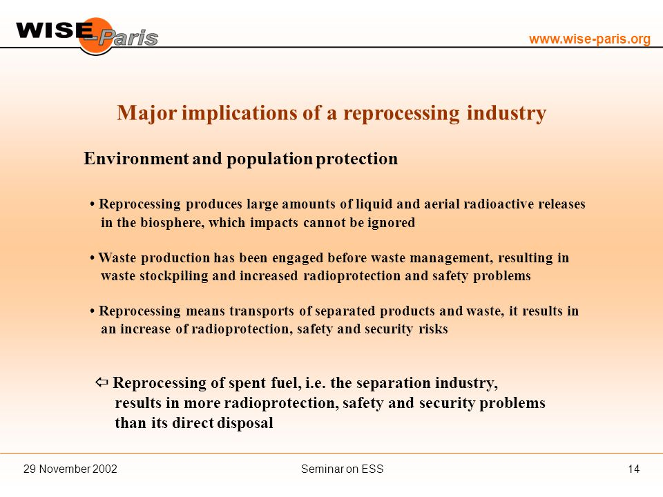 www.wise-paris.org Seminar on ESS29 November 200214 Major implications of a reprocessing industry Environment and population protection Reprocessing produces large amounts of liquid and aerial radioactive releases in the biosphere, which impacts cannot be ignored Waste production has been engaged before waste management, resulting in waste stockpiling and increased radioprotection and safety problems Reprocessing means transports of separated products and waste, it results in an increase of radioprotection, safety and security risks  Reprocessing of spent fuel, i.e.