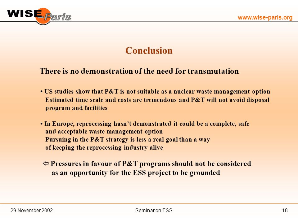 www.wise-paris.org Seminar on ESS29 November 200218 Conclusion There is no demonstration of the need for transmutation US studies show that P&T is not suitable as a nuclear waste management option Estimated time scale and costs are tremendous and P&T will not avoid disposal program and facilities In Europe, reprocessing hasn't demonstrated it could be a complete, safe and acceptable waste management option Pursuing in the P&T strategy is less a real goal than a way of keeping the reprocessing industry alive  Pressures in favour of P&T programs should not be considered as an opportunity for the ESS project to be grounded