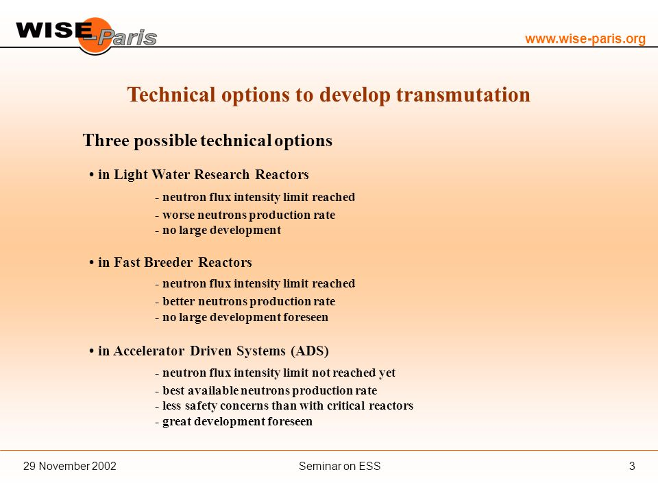 www.wise-paris.org Seminar on ESS29 November 20023 Technical options to develop transmutation Three possible technical options in Light Water Research Reactors - neutron flux intensity limit reached - worse neutrons production rate - no large development in Fast Breeder Reactors - neutron flux intensity limit reached - better neutrons production rate - no large development foreseen in Accelerator Driven Systems (ADS) - neutron flux intensity limit not reached yet - best available neutrons production rate - less safety concerns than with critical reactors - great development foreseen