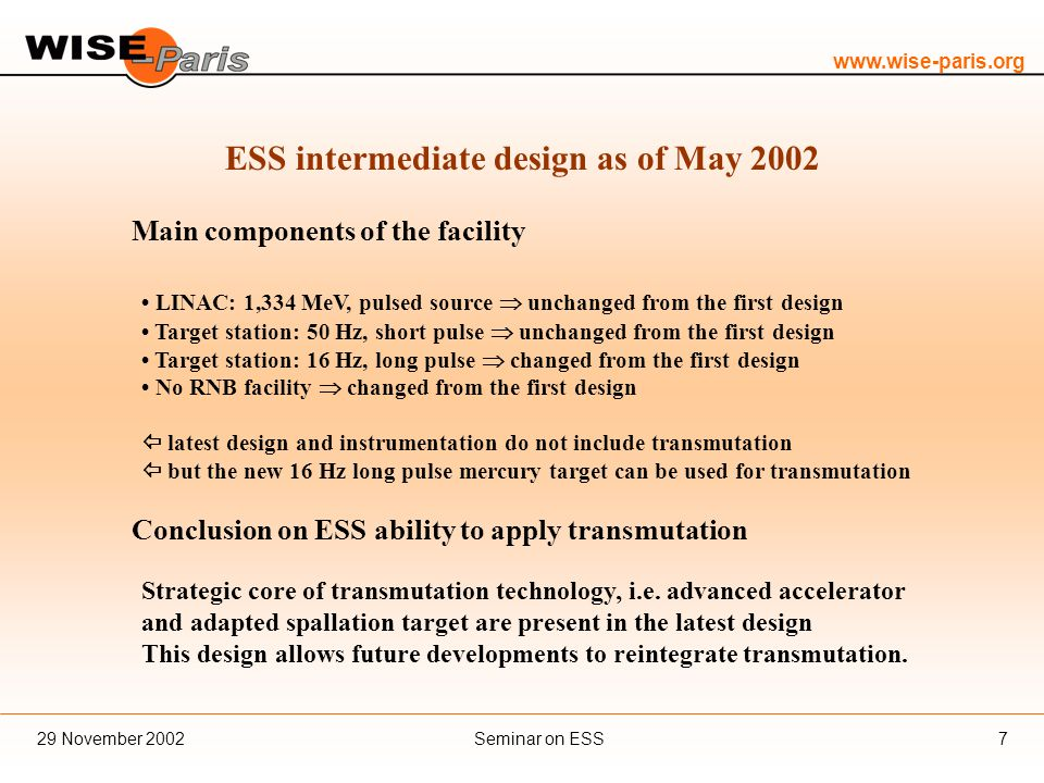 www.wise-paris.org Seminar on ESS29 November 20027 ESS intermediate design as of May 2002 Main components of the facility LINAC: 1,334 MeV, pulsed source  unchanged from the first design Target station: 50 Hz, short pulse  unchanged from the first design Target station: 16 Hz, long pulse  changed from the first design No RNB facility  changed from the first design  latest design and instrumentation do not include transmutation  but the new 16 Hz long pulse mercury target can be used for transmutation Conclusion on ESS ability to apply transmutation Strategic core of transmutation technology, i.e.