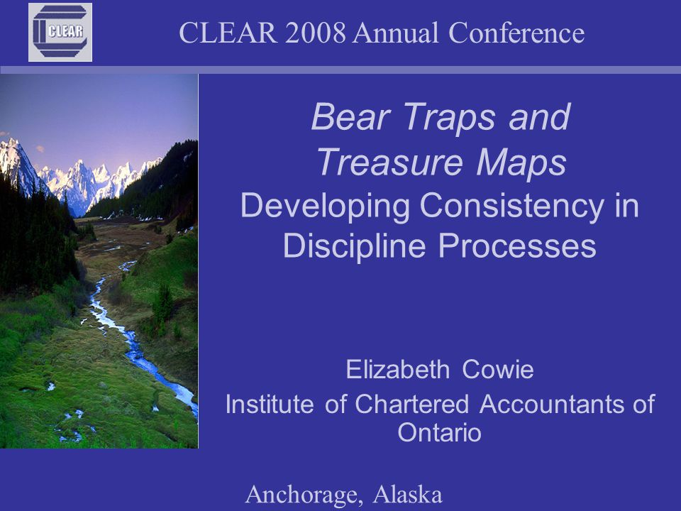 CLEAR 2008 Annual Conference Anchorage, Alaska Bear Traps and Treasure Maps Developing Consistency in Discipline Processes Elizabeth Cowie Institute of Chartered Accountants of Ontario