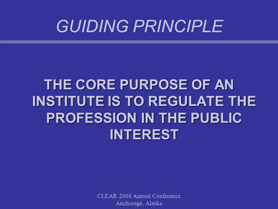 CLEAR 2008 Annual Conference Anchorage, Alaska GUIDING PRINCIPLE THE CORE PURPOSE OF AN INSTITUTE IS TO REGULATE THE PROFESSION IN THE PUBLIC INTEREST