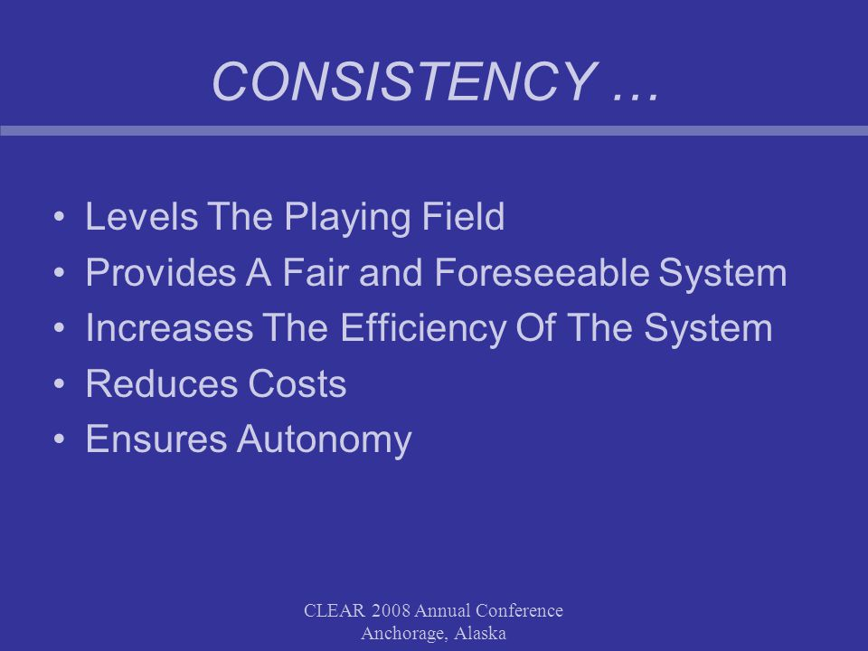 CLEAR 2008 Annual Conference Anchorage, Alaska CONSISTENCY … Levels The Playing Field Provides A Fair and Foreseeable System Increases The Efficiency Of The System Reduces Costs Ensures Autonomy