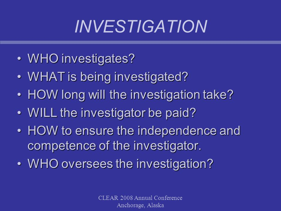 CLEAR 2008 Annual Conference Anchorage, Alaska INVESTIGATION WHO investigates WHO investigates.