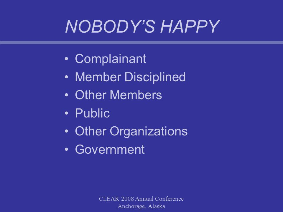 CLEAR 2008 Annual Conference Anchorage, Alaska NOBODY'S HAPPY Complainant Member Disciplined Other Members Public Other Organizations Government