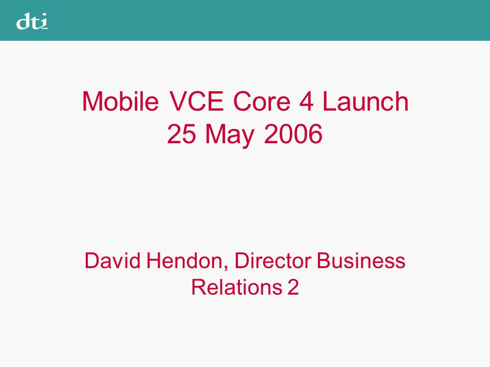 Mobile VCE Core 4 Launch 25 May 2006 David Hendon, Director Business Relations 2