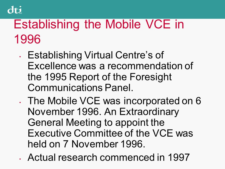 Establishing the Mobile VCE in 1996 Establishing Virtual Centre's of Excellence was a recommendation of the 1995 Report of the Foresight Communications Panel.