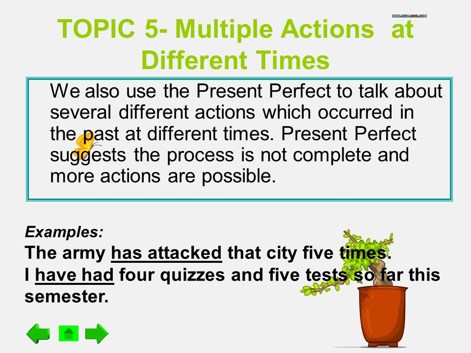 TOPIC 5- Multiple Actions at Different Times We also use the Present Perfect to talk about several different actions which occurred in the past at different times.