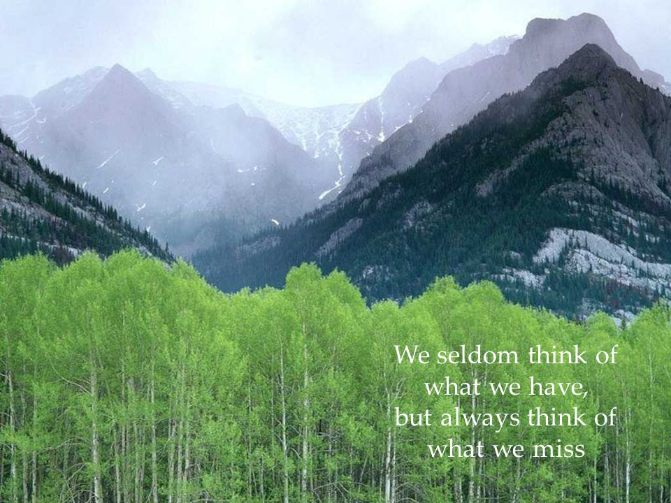 We seldom think of what we have, but always think of what we miss